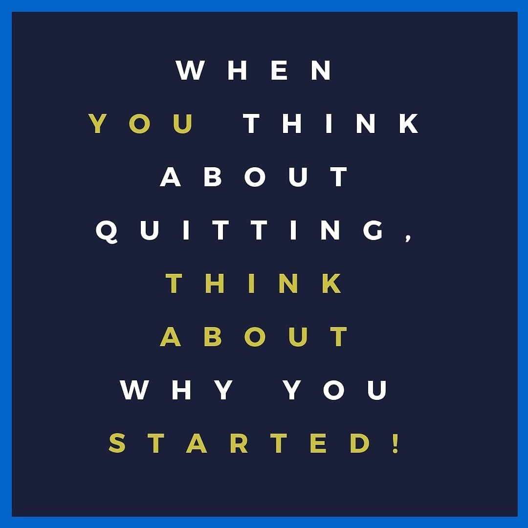 When you think about quitting, think about why you started.