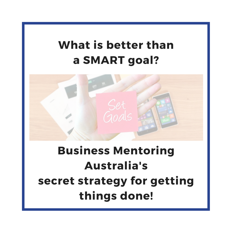 What is better than a SMART goal? Business Mentoring Australia's secret strategy for getting things done