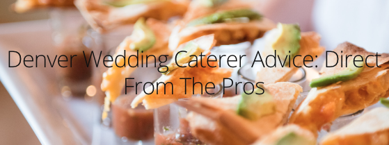 Denver Wedding Catering: Advice from the Pros - Colorado Wedding Catering